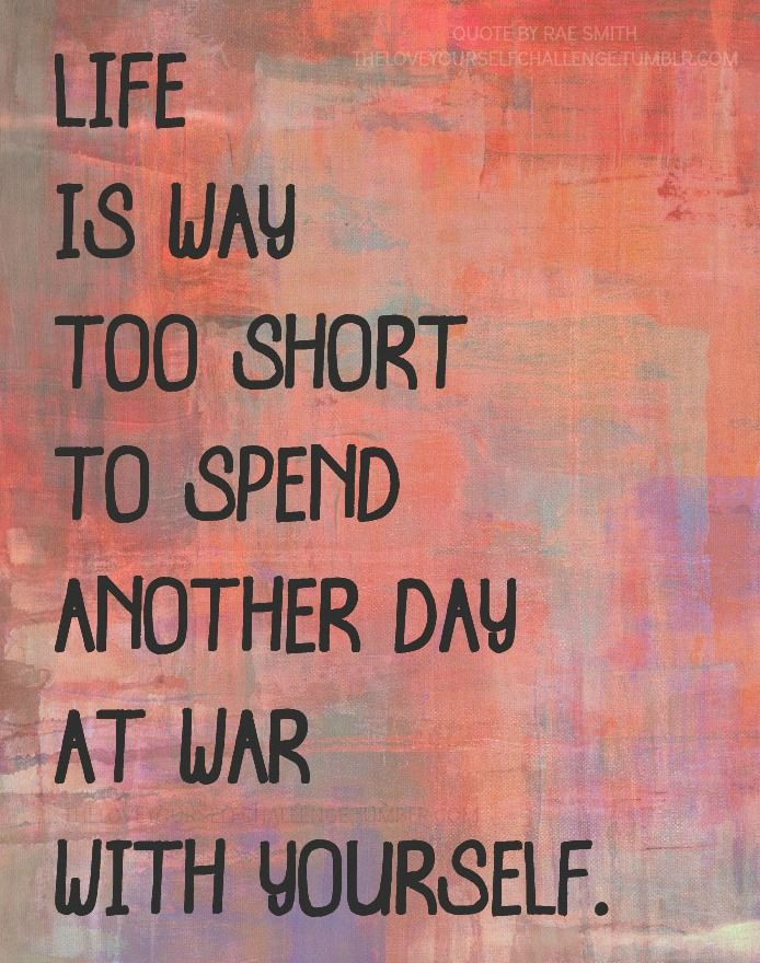Life is way to short to spend another day at war with yourself