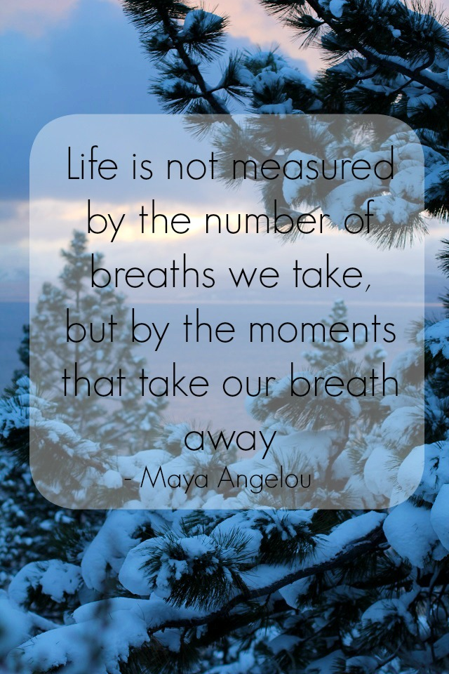 """Life is not measured by the number of breaths we take, but by the moments that take our breath away."" - Maya Angelou #quote #wordsofwisdom"
